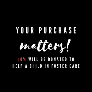 Your purchase matters. Ten percent will be donated to help a child in foster care.